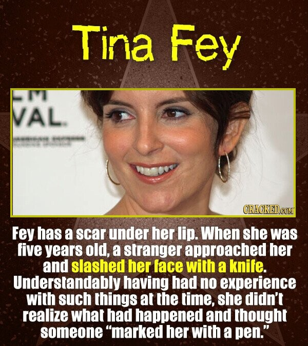 Tina Fey VAL. 444044 4444444 CRACKEDCON Fey has a scar under her lip. When she was five years old, a stranger approached her and slashed her face with