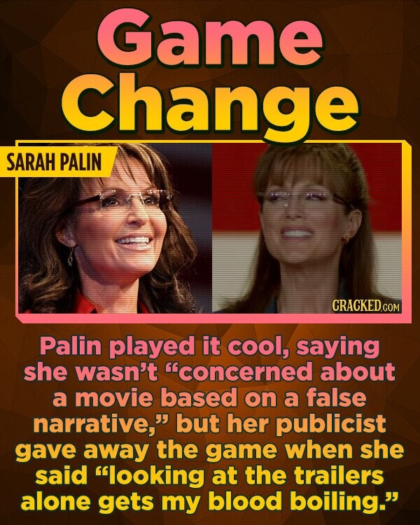 Game Change SARAH PALIN Palin played it cool, saying she wasn't concerned about a movie based on a false narrative, but her publicist gave away the game when she said looking at the trailers alone gets my blood boiling.