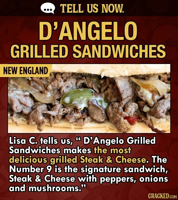 TELL US NOW. D'ANGELO GRILLED SANDWICHES NEW ENGLAND Lisa C. tells US, D'Angelo Grilled Sandwiches makes the most delicious grilled Steak & Cheese. The Number 9 is the signature sandwich, Steak & Cheese with peppers, onions and mushrooms. CRACKED.COM