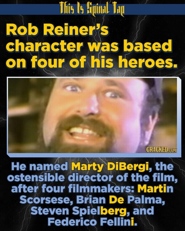 This Is Bipinlidl Ti Rob Reiner's character was based on four of his heroes. He named Marty DiBergi, the ostensible director of the film, after four filmmakers: Martin Scorsese, Brian De Palma, Steven Spielberg, and Federico Fellini.