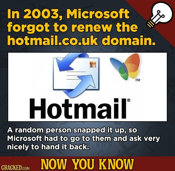 In 2003, Microsoft forgot to renew the hotmail.co.uk domain. TM Hotmail A random person snapped it up, SO Microsoft had to go to them and ask very nic