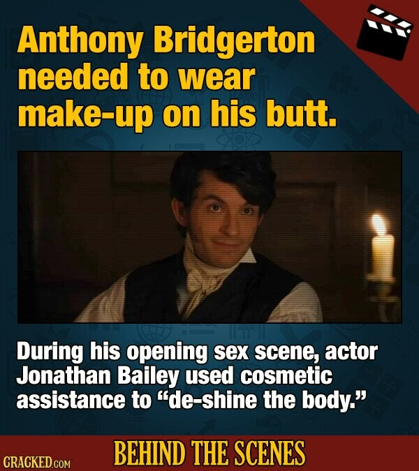 Anthony Bridgerton needed to wear make up on his butt. During his opening sex scene, actor Jonathan Bailey used cosmetic assistance to de-shine the body. BEHIND THE SCENES CRACKED COM