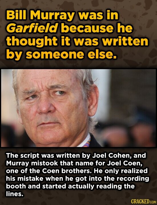 Bill Murray was in Garfield because he thought it was written by someone else. The script was written by Joel Cohen, and Murray mistook that name for Joel Coen, one of the Coen brothers. He only realized his mistake when he got into the recording booth and started actually reading