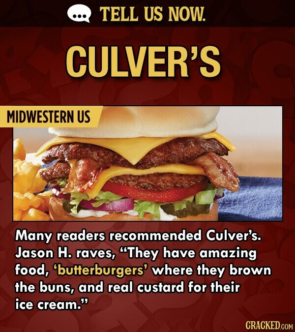 TELL US NOW. CULVER'S MIDWESTERN US Many readers recommended Culver's. Jason H. raves, They have amazing food, 'butterburgers' where they brown the buns, and real custard for their ice cream. CRACKED.COM