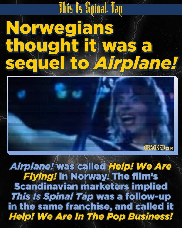This Is Bipinlidl Ti Norwegians thought it was a sequel to Airplane! CRACKED COM Airplane! was called Help! We Are Flying! in Norway. The film's Scandinavian marketers implied This Is Spinal Tap was a follow-up in the same franchise, and called it Help! We Are In The POp Business!