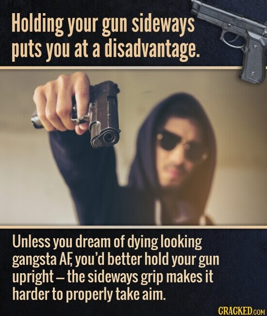 Holding your gun sideways puts you at a disadvantage. Unless you dream of dying looking gangsta AF, you'd better hold your gun upright - the sideways grip makes it harder to properly take aim.