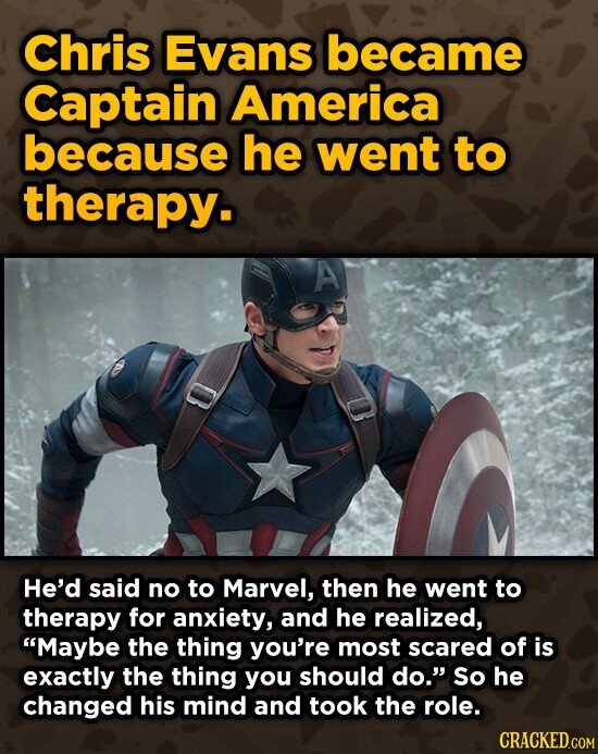 Chris Evans became Captain America because he went to therapy. A He'd said no to Marvel, then he went to therapy for anxiety, and he realized, Maybe the thing you're most scared of is exactly the thing you should do. So he changed his mind and took the role. CRACKED.COM