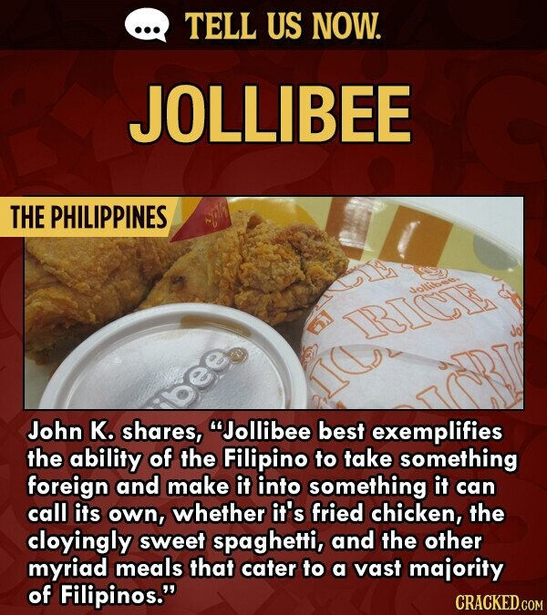 TELL US NOW. JOLLIBEE THE PHILIPPINES dolbr RICE John K. shares, Jollibee best exemplifies the ability of the Filipino to take something foreign and make it into something it can call its own, whether it's fried chicken, the cloyingly sweet spaghetti, and the other myriad meals that cater to a