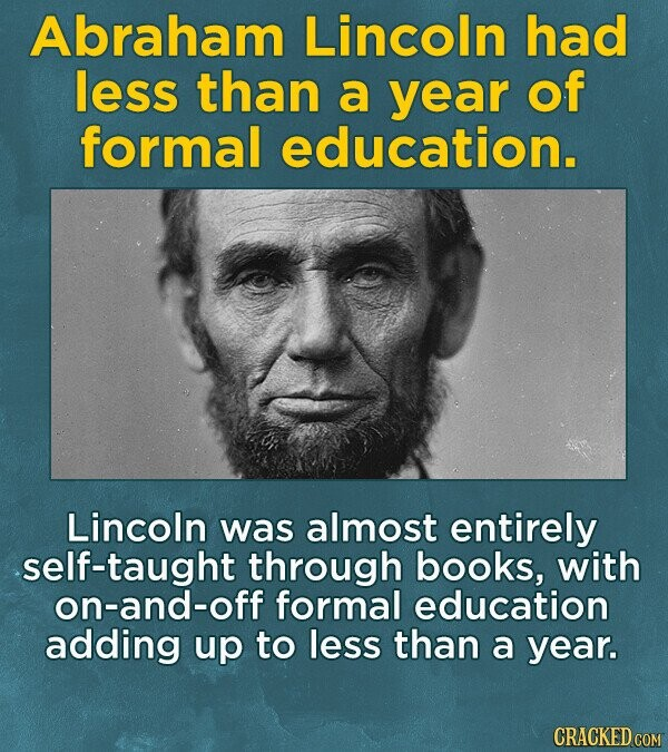 Abraham Lincoln had less than a year of formal education. Lincoln was almost entirely self-taught through books, with on-and-off formal education adding up to less than a year. CRACKED COM