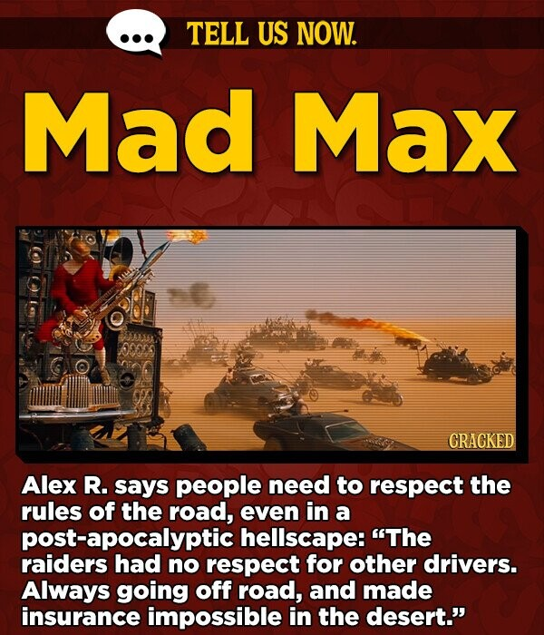 TELL US NOW. Mad Max 009 CRACKED Alex R. says people need to respect the rules of the road, even in a post-apocalyptic hellscape: The raiders had no respect for other drivers. Always going off road, and made insurance impossible in the desert.'