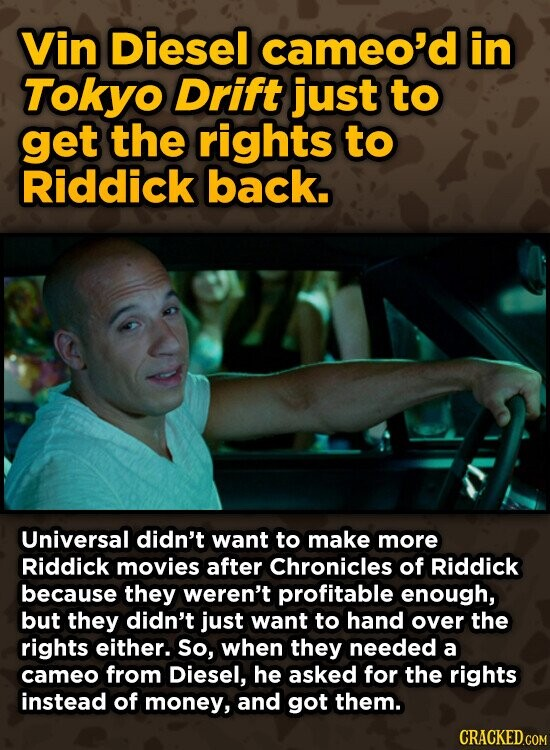 Vin Diesel cameo'd in Tokyo Drift just to get the rights to Riddick back. Universal didn't want to make more Riddick movies after Chronicles of Riddick because they weren't profitable enough, but they didn't just want to hand over the rights either. So, when they needed a cameo from Diesel,