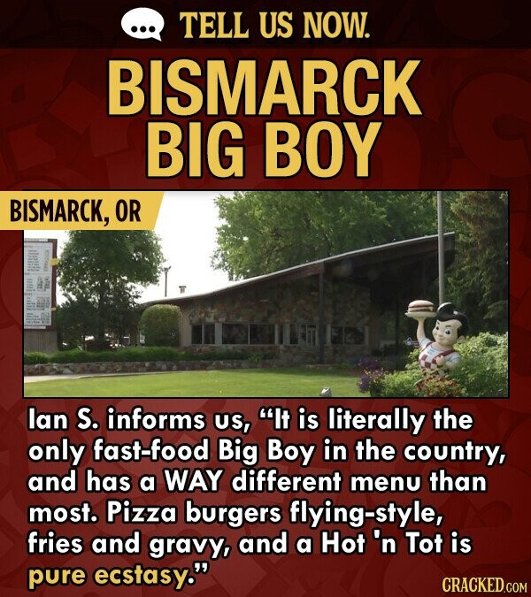 TELL US NOW. BISMARCK BIG BOY BISMARCK, OR lan S. informs US, It is literally the only fast-food Big Boy in the country, and has a WAY different menu than most. Pizza burgers flying-style, fries and gravy, and a Hot 'n Tot is pure ecstasy. CRACKED.COM