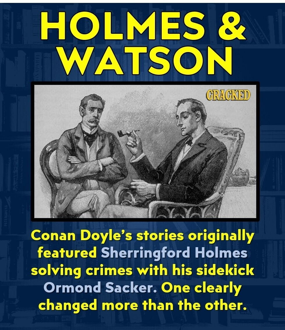 HOLMES & WATSON CRAGKED Conan Doyle's stories originally featured Sherringford Holmes solving crimes with his sidekick Ormond Sacker. One clearly changed more than the other.