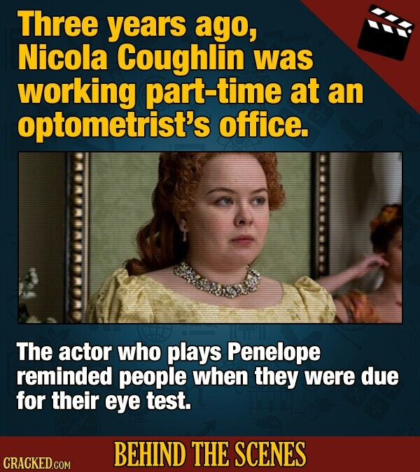 Three years ago, Nicola Coughlin was working part-time at an optometrist's office. The actor who plays Penelope reminded people when they were due for their eye test. BEHIND THE SCENES CRACKED COM