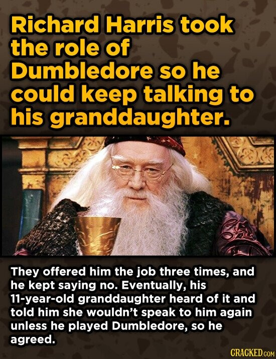 Richard Harris took the role of Dumbledore SO he could keep talking to his granddaughter. They offered him the job three times, and he kept saying no. Eventually, his 11-year-old granddaughter heard of it and told him she wouldn't speak to him again unless he played Dumbledore, so he agreed.
