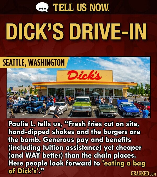 TELL US NOW. DICK'S DRIVE-IN SEATTLE, WASHINGTON Dick's Paulie L. tells US, Fresh fries cut on site, hand-dipped shakes and the burgers are the bomb. Generous pay and benefits (including fuition assistance) yet cheaper (and WAY better) than the chain places. Here people look forward to 'eating a bag of