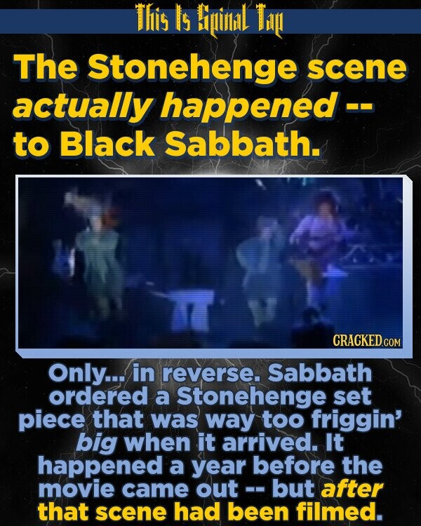 This Is Bipinlidl Ti The Stonehenge scene actually happened -- to Black Sabbath. Only... in reverse. Sabbath ordered a Stonehenge set piece that was way too friggin' big when it arrived. It happened a year before the movie came out - but after that scene had been filmed.