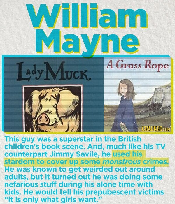William Mayne LadyMuck A Grass Rope CRACKEDcO This guy was a superstar in the British children's book scene. And, much like his TV counterpart Jimmy Savile, he used his stardom to cover up some monstrous crimes. He was known to get weirded out around adults, but it turned out he