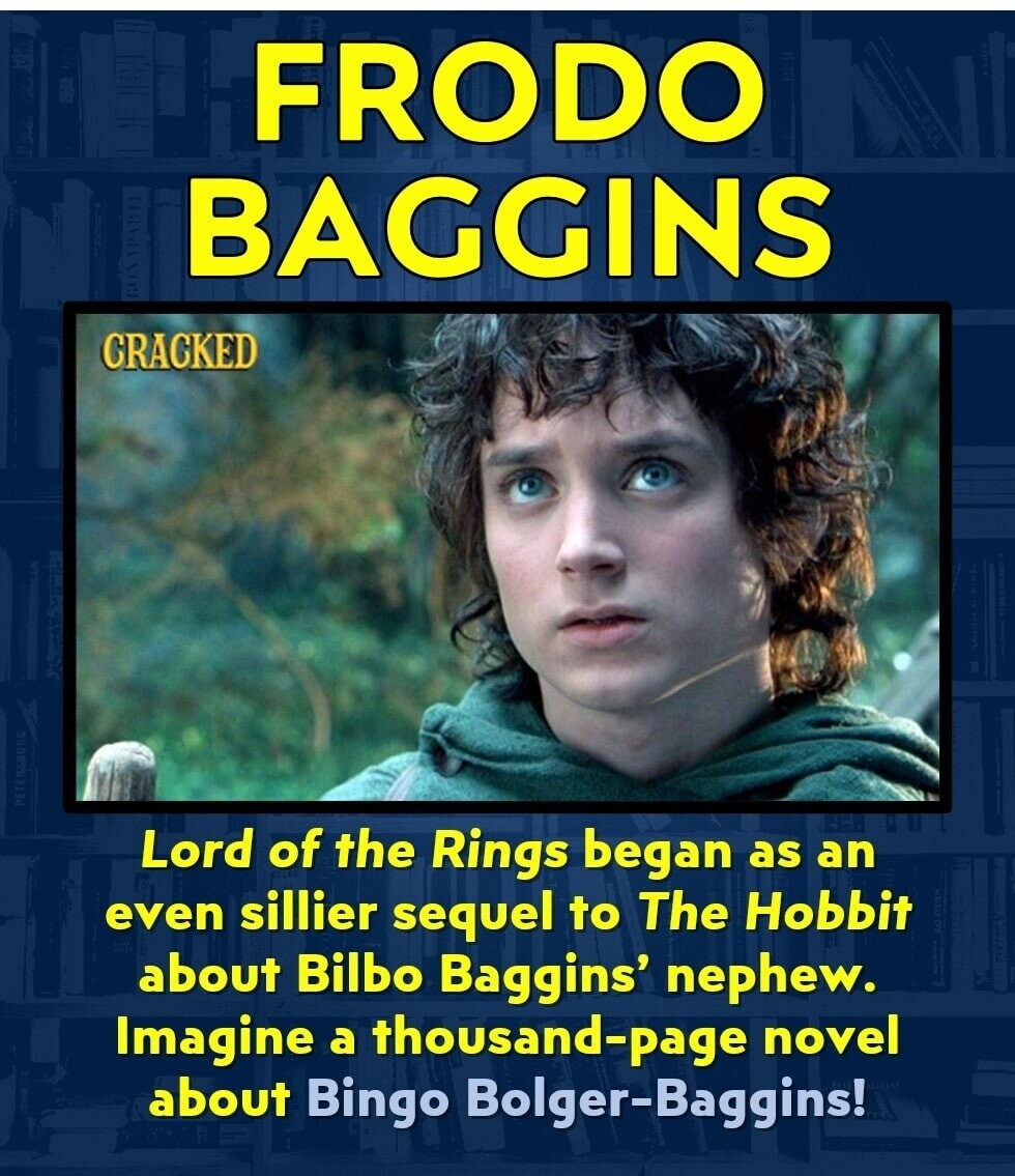 FRODO BAGGINS CIRACKED Lord of the Rings began as an even sillier sequel to The Hobbit about Bilbo Baggins' nephew. Imagine a thousand-page novel about Bingo Bolger-Baggins!