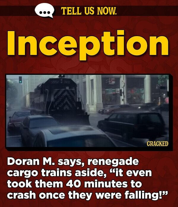 TELL US NOW. Inception CRACKED Doran M. says, renegade cargo trains aside, it even took them 40 minutes to crash once they were falling!