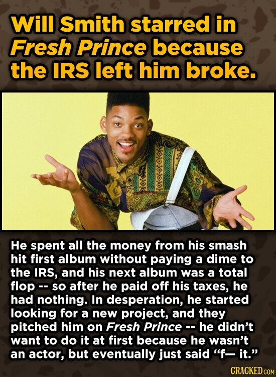 Will Smith starred in Fresh Prince because the IRS left him broke. OOKE OO He spent all the money from his Smash hit first album without paying a dime to the IRS, and his next album was a total flopo so after he paid off his taxes, he had nothing.