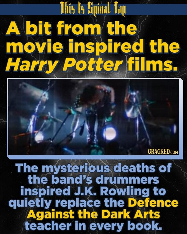 This Is Biinlidl Tin A bit from the movie inspired the Harry Potter films. The mysterious deaths of the band's drummers inspired J.K. Rowling to quietly replace the Defence Against the Dark Arts teacher in every book.