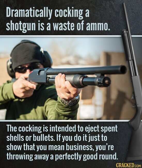 Dramatically cocking a shotgun is a waste of ammo. The cocking is intended to eject spent shells or bullets. If you do it just to show that you mean business, you're throwing away a perfectly good round.