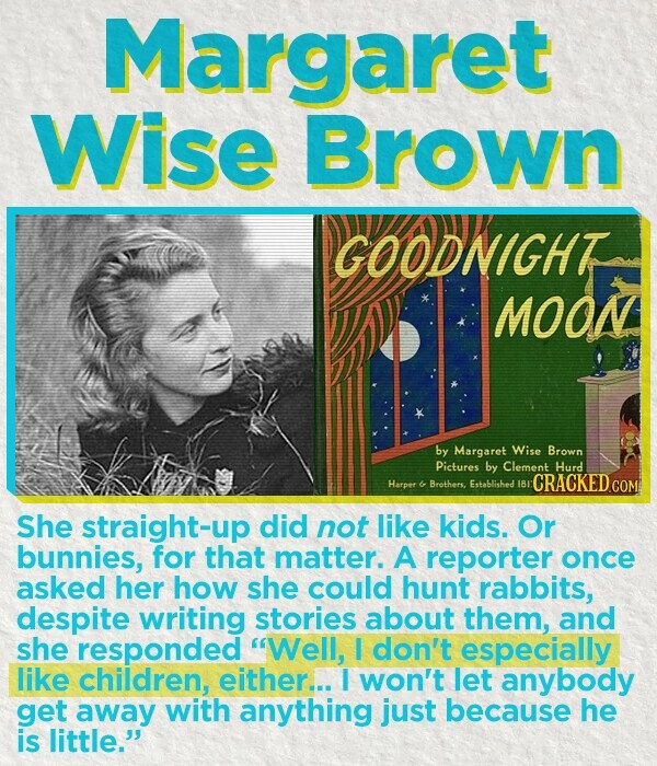 Margaret Wise Brown GOODNIGHT MOON by Margaret Wise Brown Pictures by Clement Hurd Harper 180 CRACKED & Brothers. Established She straight-up did not like kids. Or bunnies, for that matter. A reporter once asked her how she could hunt rabbits, despite writing stories about them, and she responded Well, I