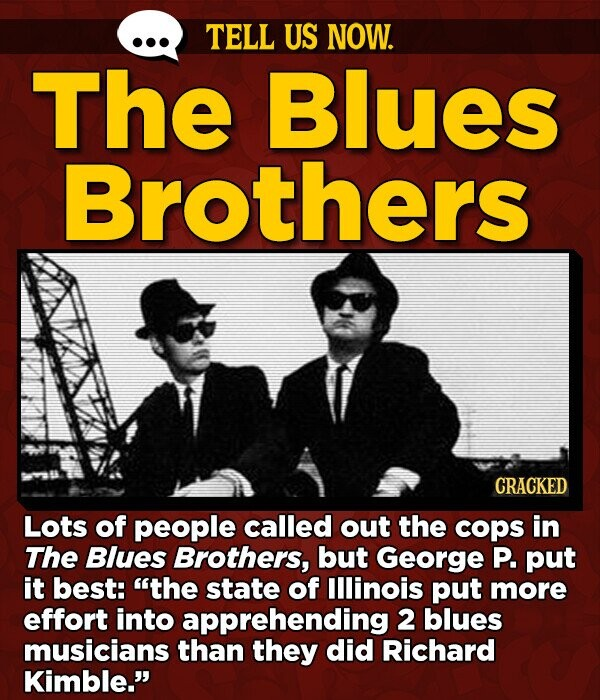 TELL US NOW. The Blues Brothers CRACKED Lots of people called out the cops in The Blues Brothers, but George P. put it best: the state of Illinois put more effort into apprehending 2 blues musicians than they did Richard Kimble.
