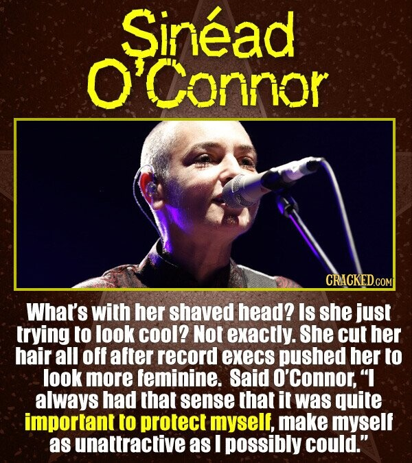 Sinead 'Connor What's with her shaved head? Is she just trying to look Cool? Not exactly. She cut her hair all off after record execs pushed her to lo