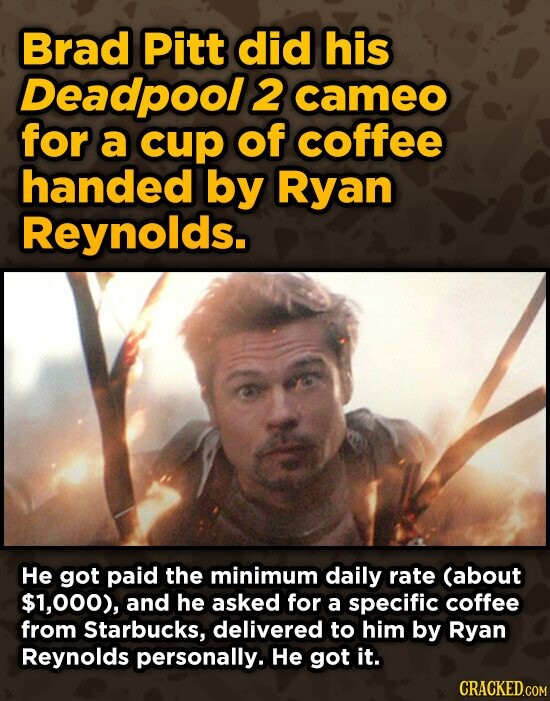 Brad Pitt did his Deadpool 2 cameo for a cup of coffee handed by Ryan Reynolds. He got paid the minimum daily rate (about $1,000), and he asked for a specific coffee from Starbucks, delivered to him by Ryan Reynolds personally. He got it.