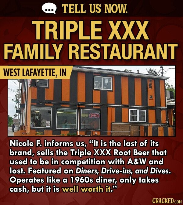 TELL US NOW. TRIPLE XXX FAMILY RESTAURANT WEST LAFAYETTE, IN OPEN Nicole F. informs US, It is the last of its brand, sells the Triple Xxx Root Beer that used to be in competition with A&W and lost. Featured on Diners, Drive-ins, and Dives. Operates like a 1960s diner, only