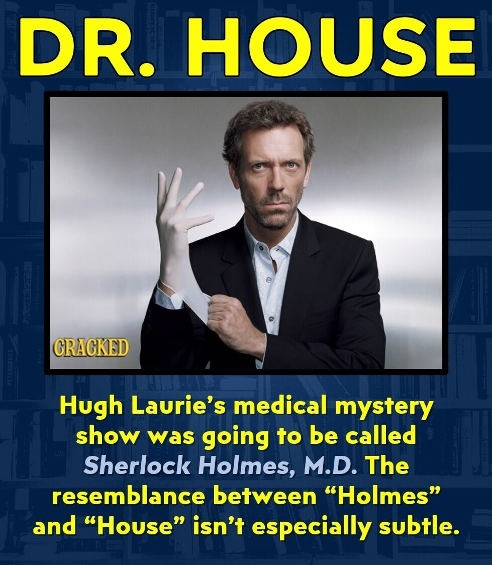 DR. HOUSE GRAGKED Hugh Laurie's medical mystery show was going to be called Sherlock Holmes, M.D. The resemblance between Holmes and House isn't especially subtle.