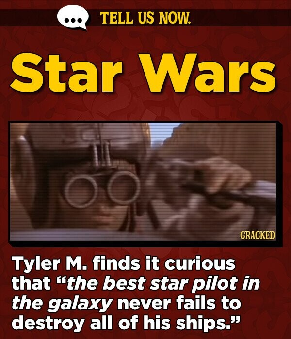 TELL US NOW. Star Wars 00 CRACKED Tyler M. finds it curious that the best star pilot in the galaxy never fails to destroy all of his ships.