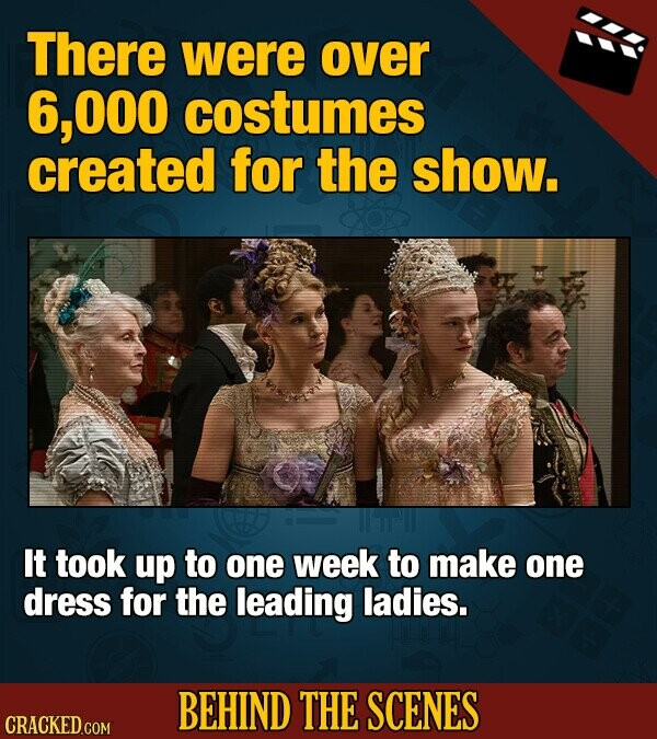 There were over 6,O00 costumes created for the show. It took up to one week to make one dress for the leading ladies. BEHIND THE SCENES CRACKED COM