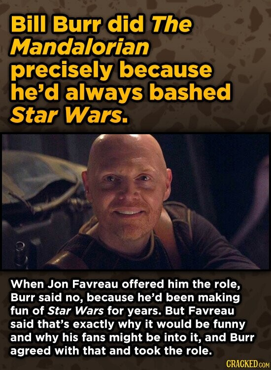 Bill Burr did The Mandalorian precisely because he'd always bashed Star Wars. When Jon Favreau offered him the role, Burr said no, because he'd been making fun of Star Wars for years. But Favreau said that's exactly why it would be funny and why his fans might be into it,