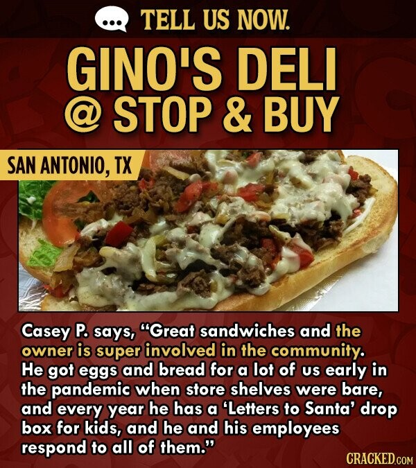 TELL US NOW. GINO'S DELI a STOP & BUY SAN ANTONIO, TX Casey P. says, Great sandwiches and the owner is super involved in the community. He got eggs and bread for a lot of US early in the pandemic when store shelves were bare, and every year he has