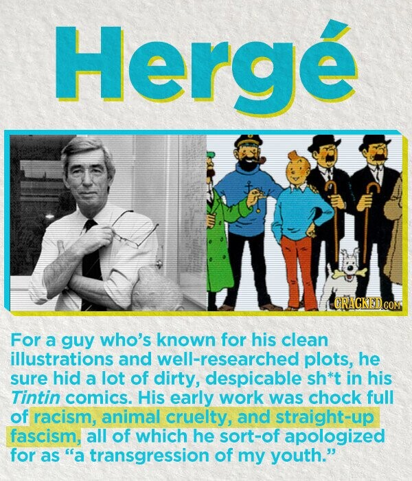 Herge For a guy who's known for his clean illustrations and well-researched plots, he sure hid a lot of dirty, despicable sh*t in his Tintin comics. His early work was chock full of racism, animal cruelty, and straight-up fascism, all of which he sort-of apologized for as a transgression