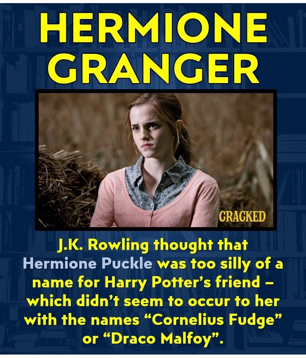 HERMIONE GRANGER CRACKED J.K. Rowling thought that Hermione Puckle was too silly of a name for Harry Potter's friend - which didn't seem to occur to her with the names Cornelius Fudge or Draco Malfoy.