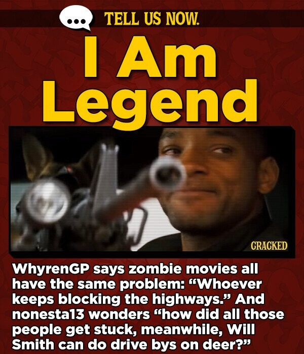 TELL US NOW. I Am Legend CRACKED WhyrenGp says zombie movies all have the same problem: Whoever keeps blocking the highways. And nonesta13 wonders how did all those people get stuck, meanwhile, Will Smith can do drive bys on deer?