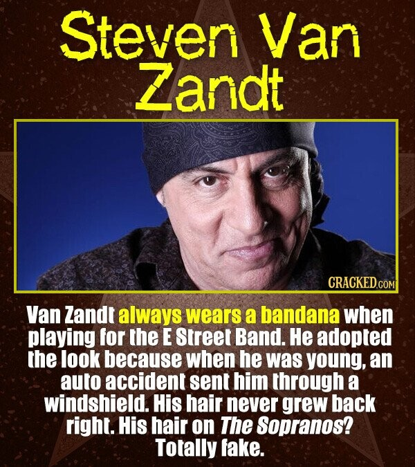 Steven Van Zandt CRACKEDcO Van Zandt always wears a bandana when playing for the E Street Band. He adopted the look because when he was young, an auto