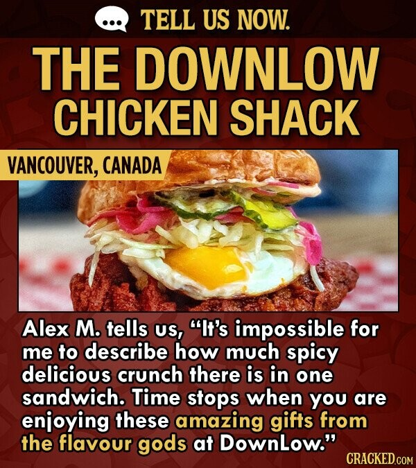 TELL US NOW. THE DOWNLOW CHICKEN SHACK VANCOUVER, CANADA Alex M. tells US, It's impossible for me to describe how much spicy delicious crunch there is in one sandwich. Time stops when you are enjoying these amazing gifts from the flavour gods at DownLow.
