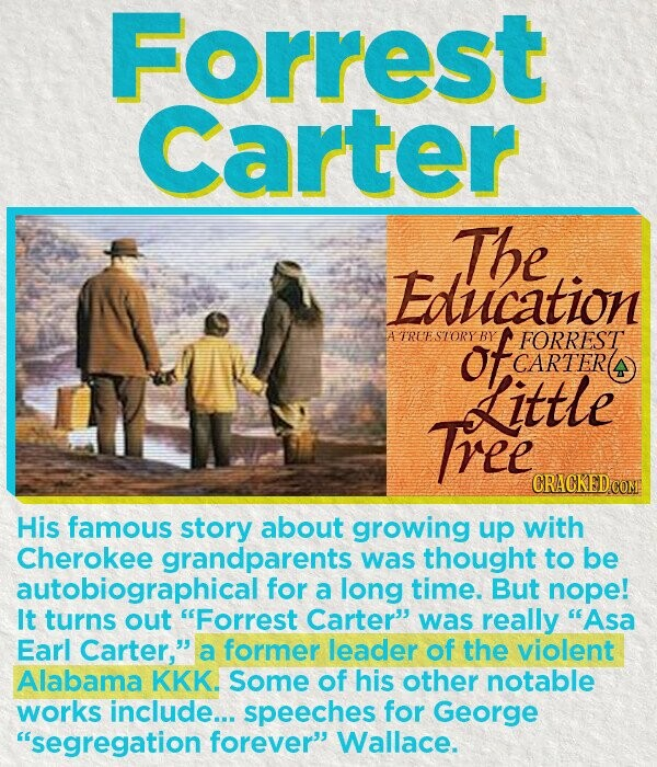 Forrest Carter The Education ATREESTORY of BY FORREST CARTER Little Tree His famous story about growing up with Cherokee grandparents was thought to be autobiographical for a long time. But nope! It turns out Forrest Carter' was really Asa Earl Carter, a former leader of the violent Alabama KKK.