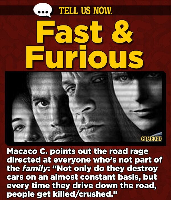 TELL US NOW. Fast & Furious CRACKED Macaco C. points out the road rage directed at everyone who's not part of the family: Not only do they destroy cars on an almost constant basis, but every time they drive down the road, people get killed/crushed.
