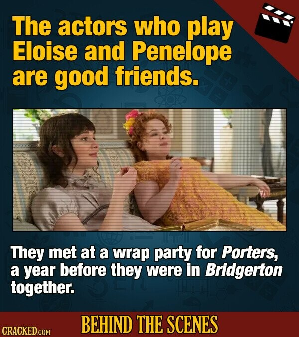 The actors who play Eloise and Penelope are good friends. They met at a wrap party for Porters, a year before they were in Bridgerton together. BEHIND THE SCENES CRACKED COM
