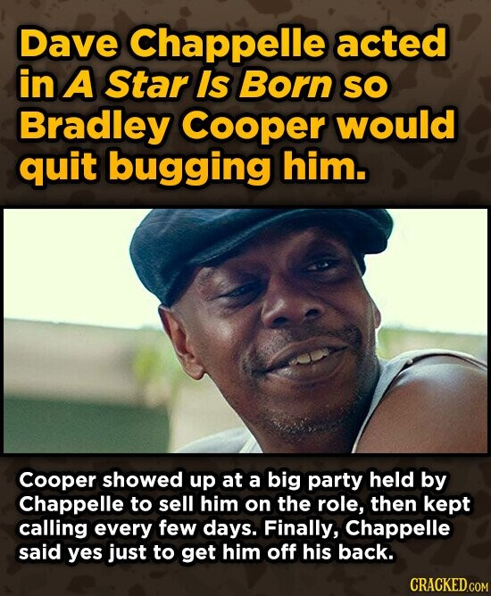 Dave Chappelle acted in A Star Is Born SO Bradley Cooper would quit bugging him. Cooper showed up at a big party held by Chappelle to sell him on the role, then kept calling every few days. Finally, Chappelle said yes just to get him off his back.