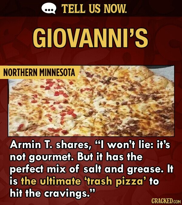 TELL US NOW. GIOVANNI'S NORTHERN MINNESOTA Armin T. shares, I won't lie: it's not gourmet. But it has the perfect mix of salt and grease. It is the ultimate 'trash pizza' to hit the cravings.