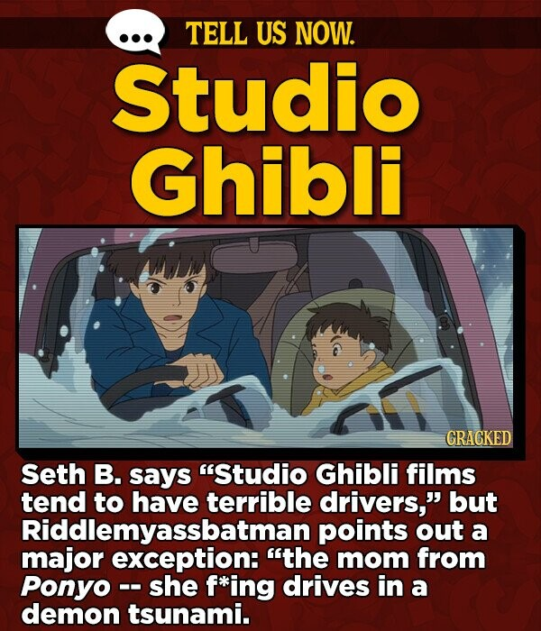 TELL US NOW. Studio Ghibli GRAGKED Seth B. says Studio Ghibli films tend to have terrible drivers, but Riddlemyassbatman points out a major exception: the mom from Ponyo-- she f*ing drives in a demon tsunami.