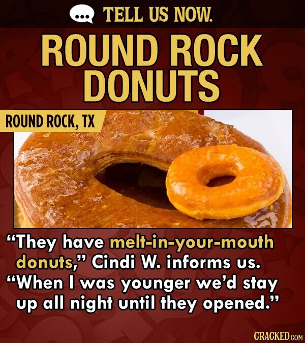 TELL US NOW. ROUND ROCK DONUTS ROUND ROCK, TX They have melt-in-your-mouth donuts, Cindi W. informs US. When I was younger we'd stay up all night until they opened.