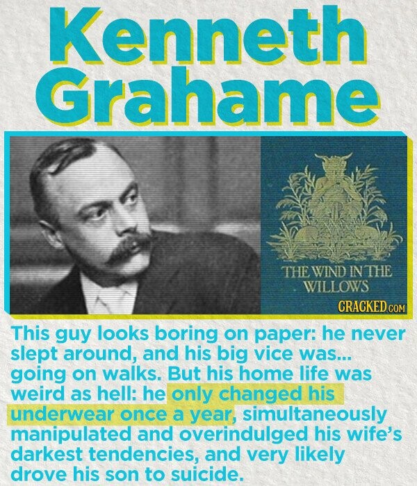 Kenneth Grahame THE WIND IN THE WILLOWS CRACKEDcO This guy looks boring on paper: he never slept around, and his big vice was... going on walks. But his home life was weird as hell: he only changed his underwear once a year simultaneously manipulated and overindulged his wife's darkest tendencies, and